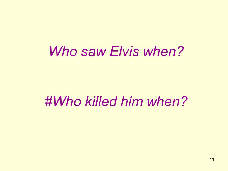 11 Who saw Elvis when? #Who killed him when?