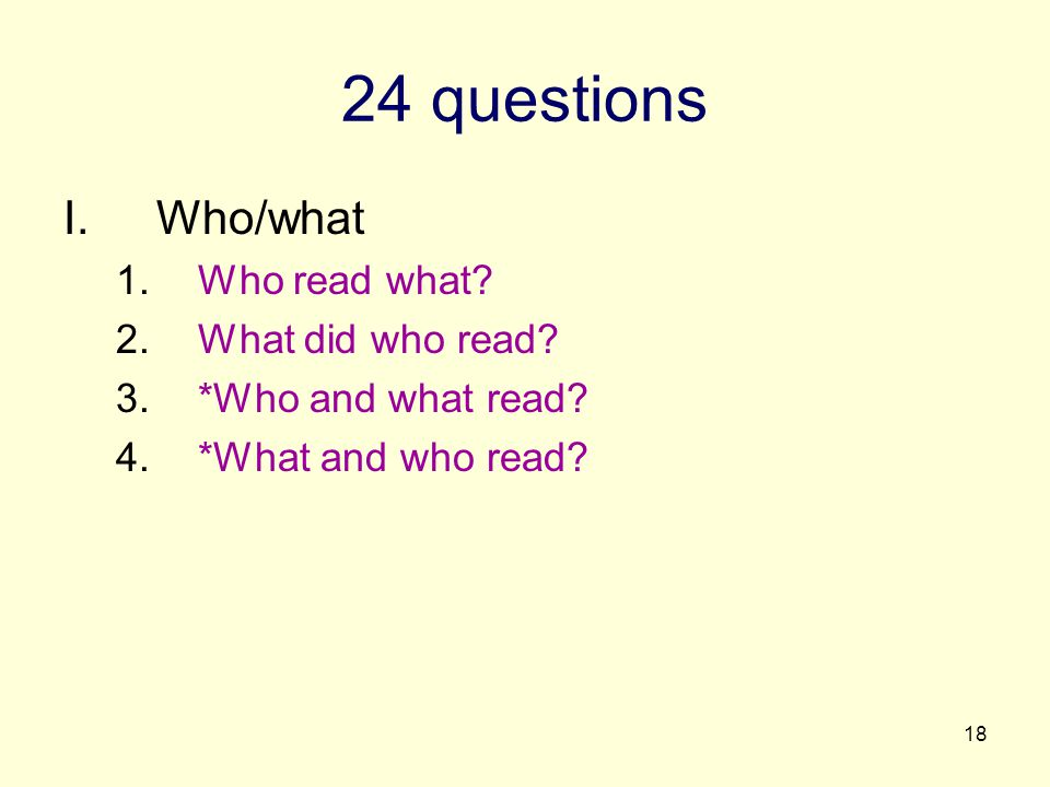 18 24 questions I.Who/what 1.Who read what? 2.What did who read? 3.*Who and what read? 4.*What and who read?
