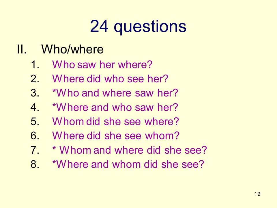 19 24 questions II.Who/where 1.Who saw her where. 2.Where did who see her.