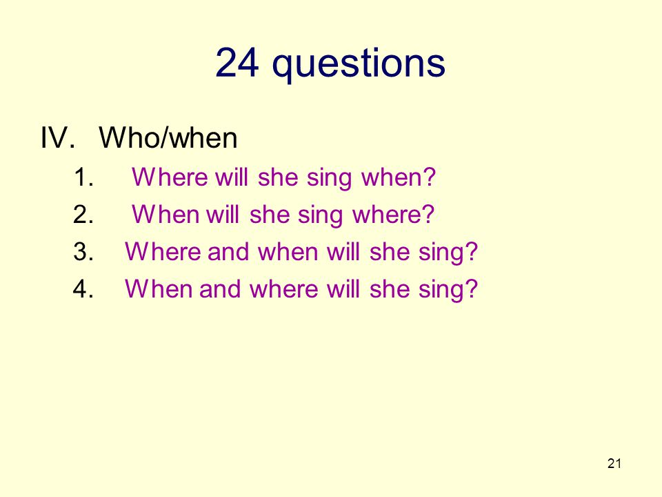 21 24 questions IV.Who/when 1. Where will she sing when? 2. When will she sing where? 3.Where and when will she sing? 4.When and where will she sing?