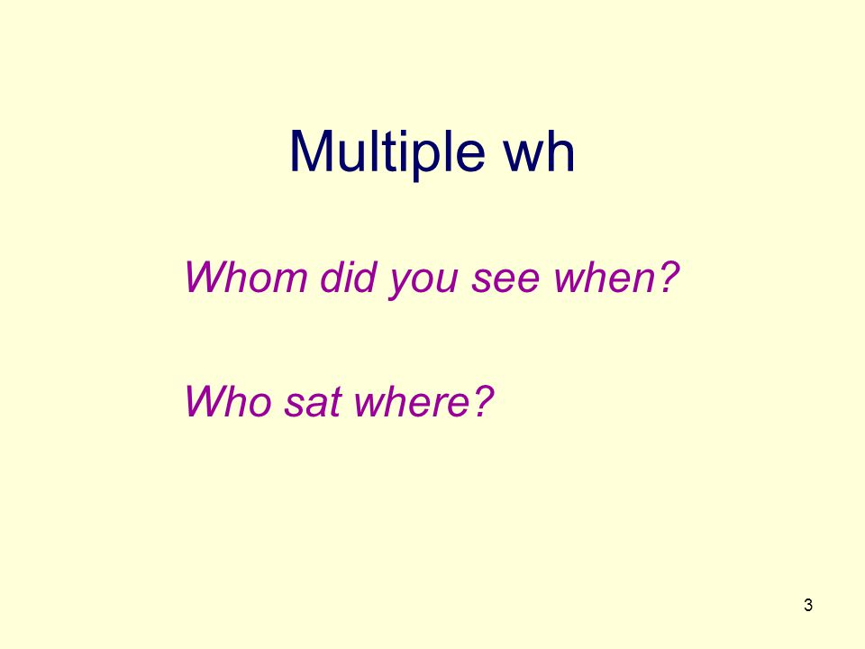 3 Multiple wh Whom did you see when? Who sat where?