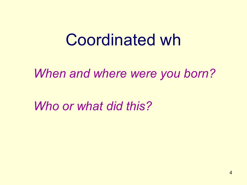 4 Coordinated wh When and where were you born? Who or what did this?