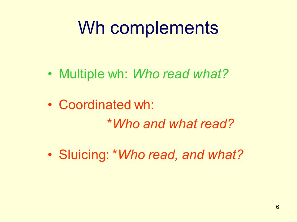 6 Wh complements Multiple wh: Who read what. Coordinated wh: *Who and what read.