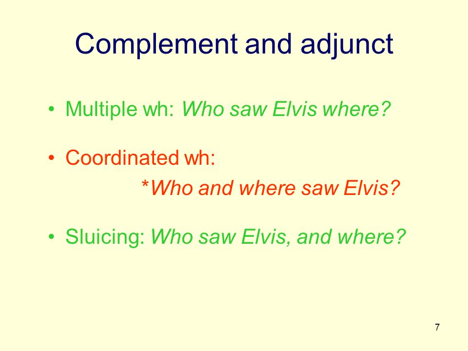 7 Complement and adjunct Multiple wh: Who saw Elvis where? Coordinated wh: *Who and where saw Elvis? Sluicing: Who saw Elvis, and where?