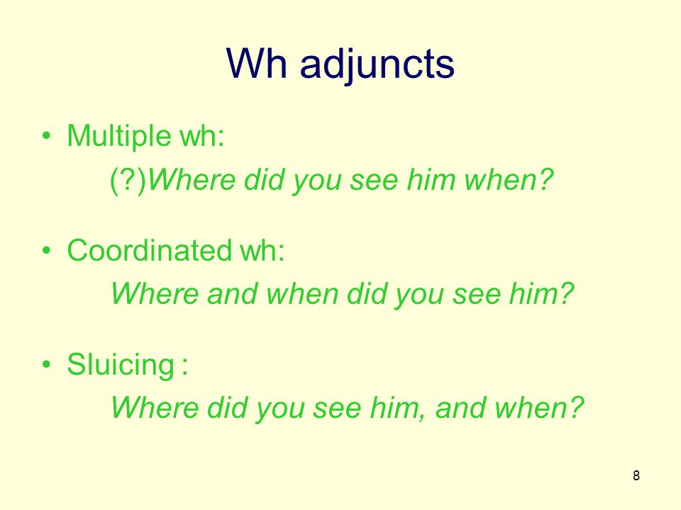 8 Wh adjuncts Multiple wh: ( )Where did you see him when.