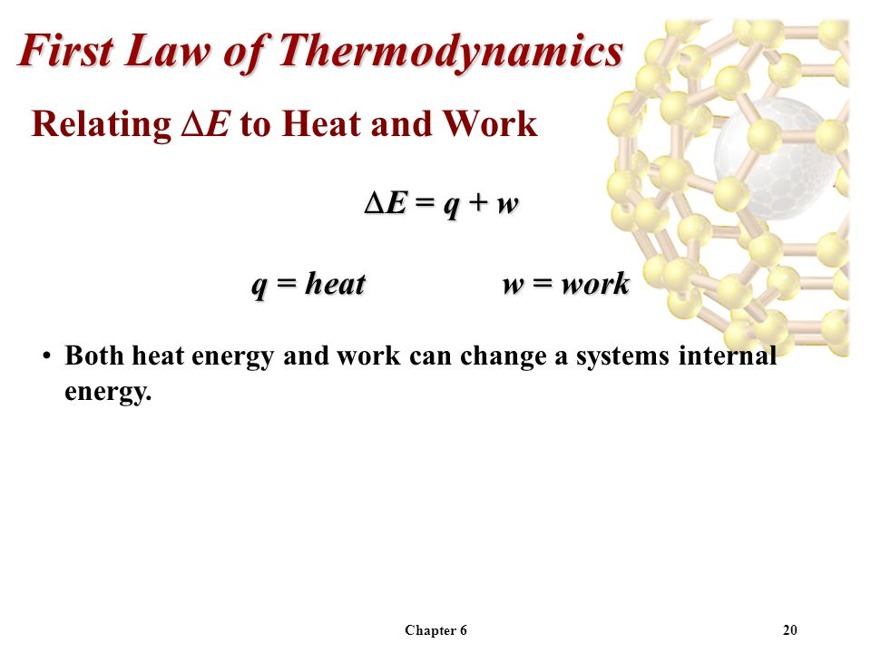 Chapter 620 Relating E to Heat and Work E = q + w E = q + w q = heatw = work Both heat energy and work can change a systems internal energy. First Law