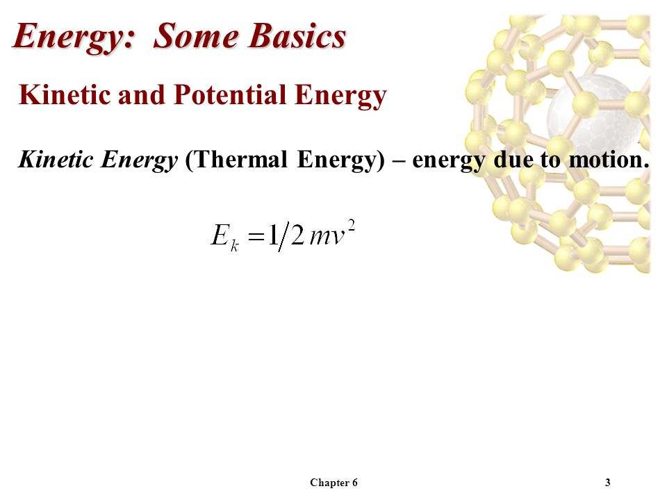 Chapter 63 Kinetic and Potential Energy Kinetic Energy (Thermal Energy) – energy due to motion. Energy: Some Basics