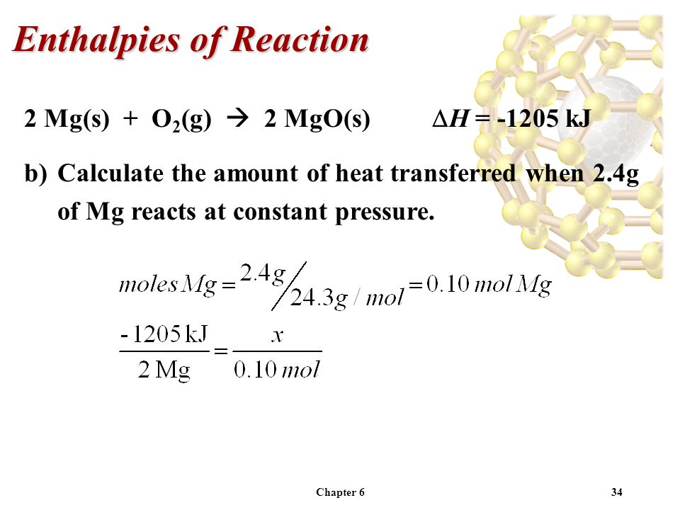 Chapter 634 2 Mg(s) + O 2 (g) 2 MgO(s) H = -1205 kJ b)Calculate the amount of heat transferred when 2.4g of Mg reacts at constant pressure. Enthalpies