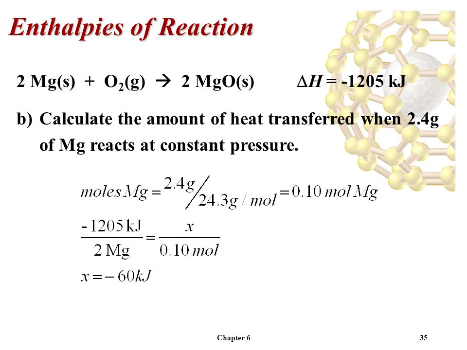 Chapter 635 2 Mg(s) + O 2 (g) 2 MgO(s) H = -1205 kJ b)Calculate the amount of heat transferred when 2.4g of Mg reacts at constant pressure. Enthalpies