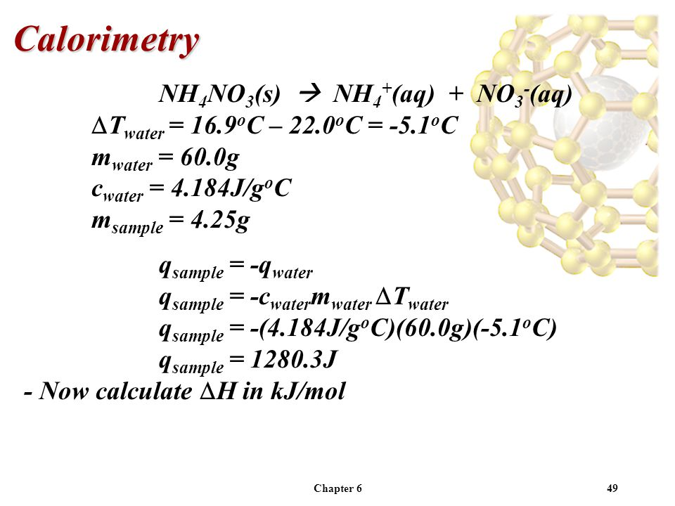 Chapter 649 NH 4 NO 3 (s) NH 4 + (aq) + NO 3 - (aq) T water = 16.9 o C – 22.0 o C = -5.1 o C m water = 60.0g c water = 4.184J/g o C m sample = 4.25g q