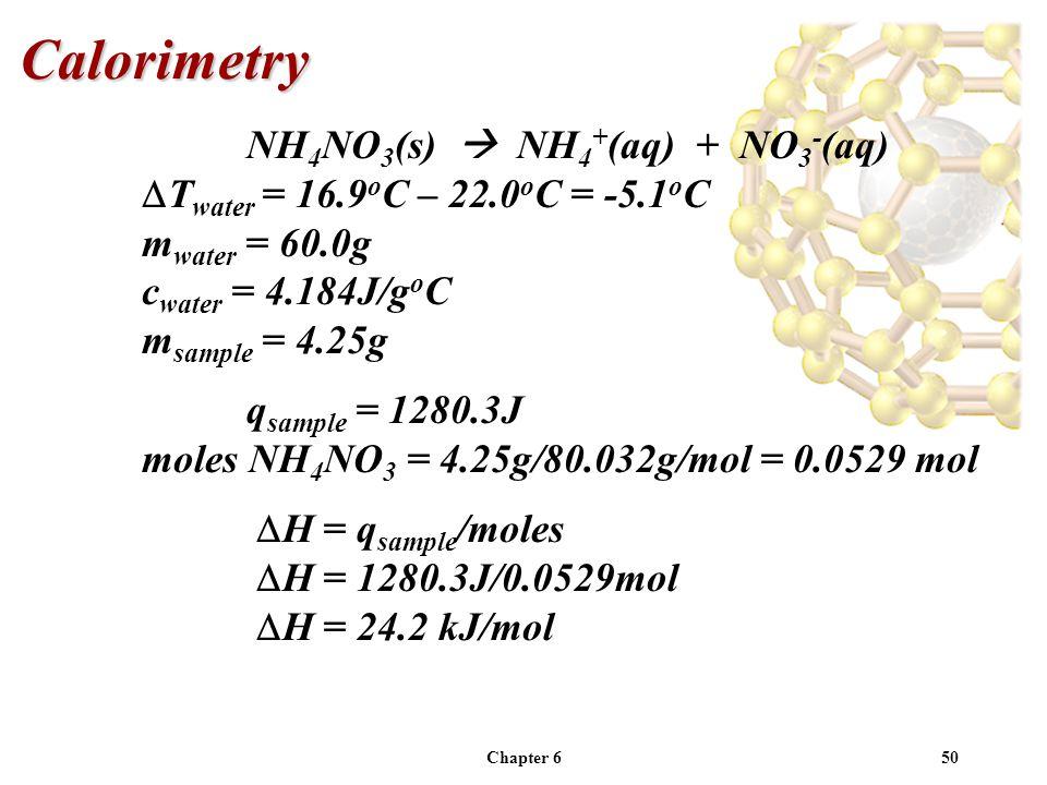 Chapter 650 NH 4 NO 3 (s) NH 4 + (aq) + NO 3 - (aq) T water = 16.9 o C – 22.0 o C = -5.1 o C m water = 60.0g c water = 4.184J/g o C m sample = 4.25g q