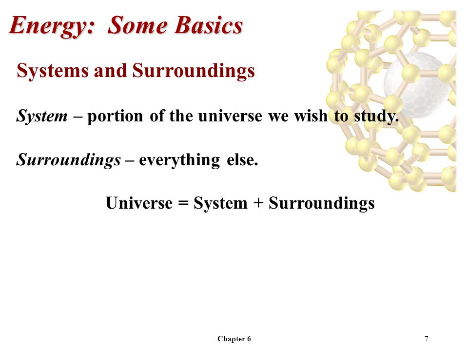 Chapter 67 Systems and Surroundings System – portion of the universe we wish to study. Surroundings – everything else. Universe = System + Surrounding