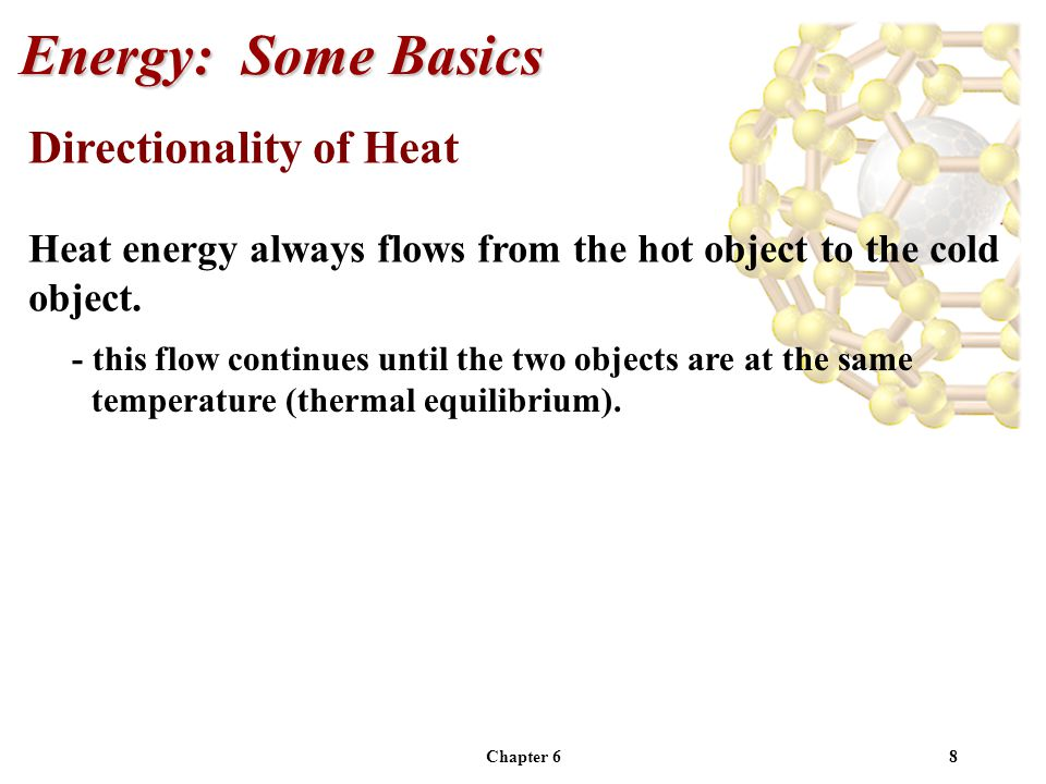 Chapter 68 Directionality of Heat Heat energy always flows from the hot object to the cold object. Energy: Some Basics - this flow continues until the
