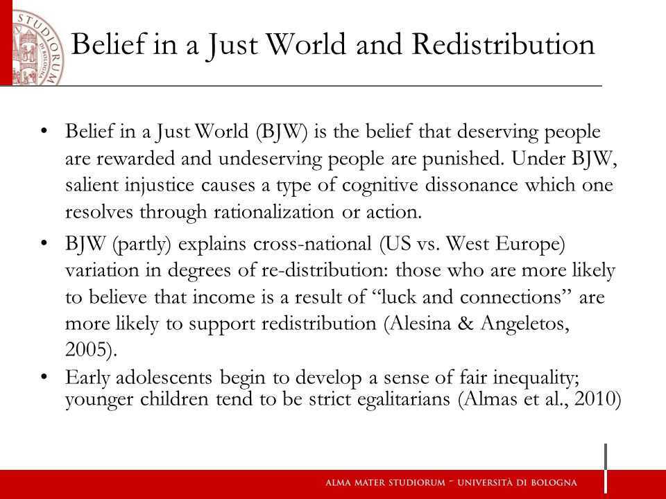 Belief in a Just World and Redistribution Belief in a Just World (BJW) is the belief that deserving people are rewarded and undeserving people are punished.