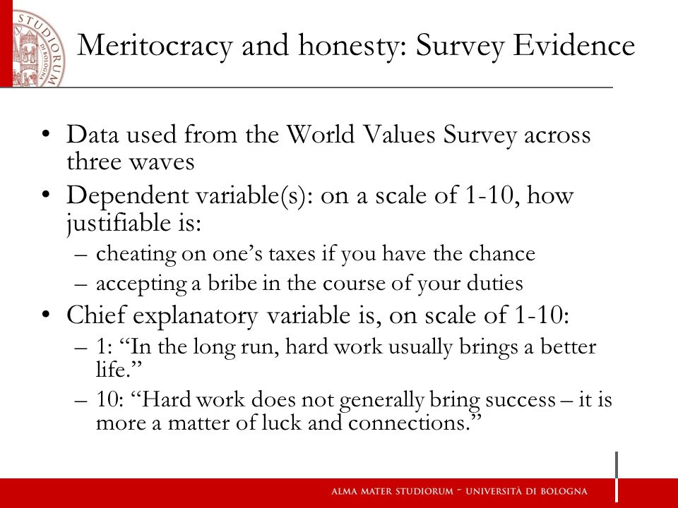 Meritocracy and honesty: Survey Evidence Data used from the World Values Survey across three waves Dependent variable(s): on a scale of 1-10, how justifiable is: –cheating on ones taxes if you have the chance –accepting a bribe in the course of your duties Chief explanatory variable is, on scale of 1-10: –1: In the long run, hard work usually brings a better life.