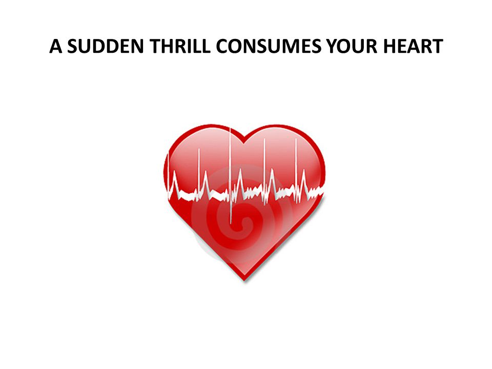 A SUDDEN THRILL CONSUMES YOUR HEART