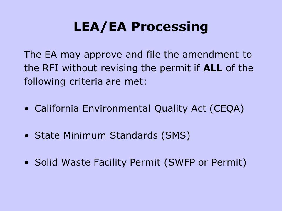 LEA/EA Processing The EA may approve and file the amendment to the RFI without revising the permit if ALL of the following criteria are met: California Environmental Quality Act (CEQA) State Minimum Standards (SMS) Solid Waste Facility Permit (SWFP or Permit)