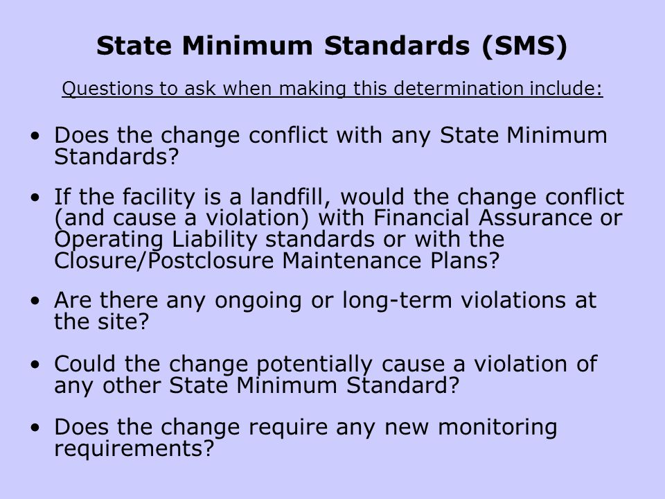 State Minimum Standards (SMS) Questions to ask when making this determination include: Does the change conflict with any State Minimum Standards.