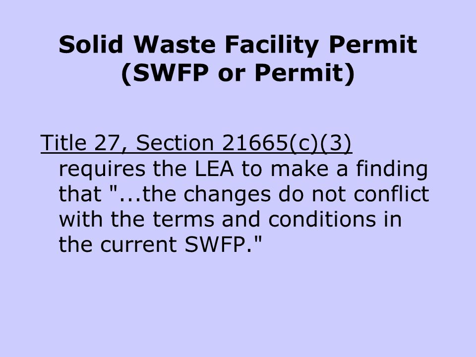 Solid Waste Facility Permit (SWFP or Permit) Title 27, Section 21665(c)(3) requires the LEA to make a finding that ...the changes do not conflict with the terms and conditions in the current SWFP.