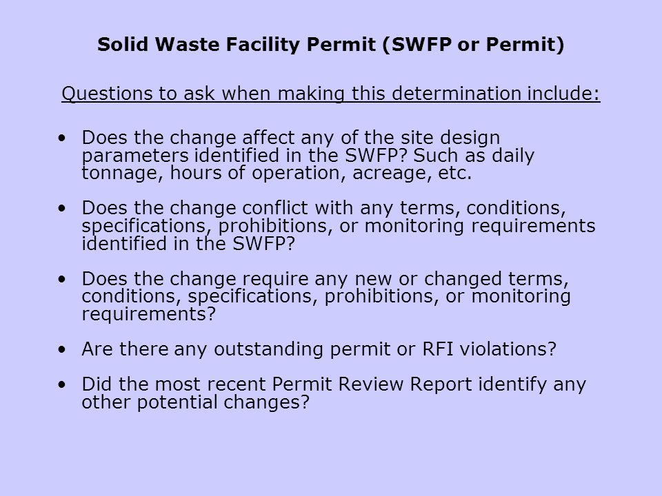 Solid Waste Facility Permit (SWFP or Permit) Questions to ask when making this determination include: Does the change affect any of the site design pa