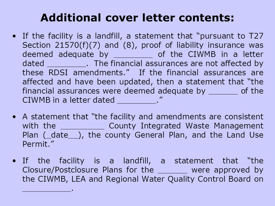 Additional cover letter contents: If the facility is a landfill, a statement that pursuant to T27 Section 21570(f)(7) and (8), proof of liability insurance was deemed adequate by ________ of the CIWMB in a letter dated ________.