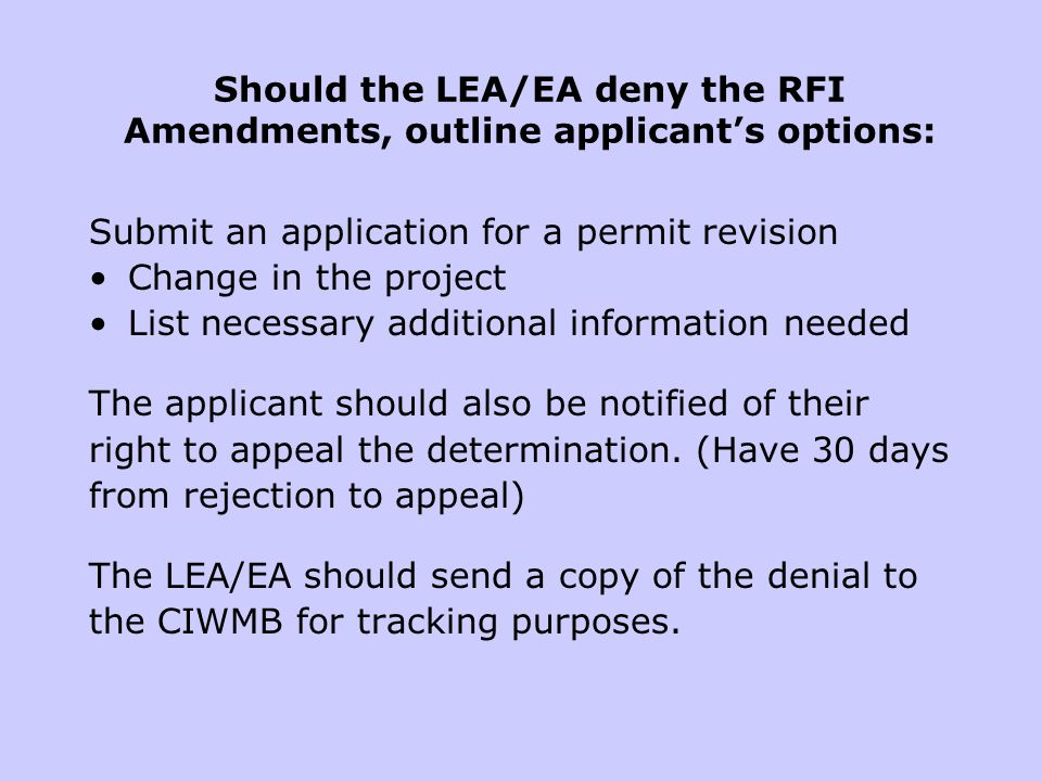 Should the LEA/EA deny the RFI Amendments, outline applicants options: Submit an application for a permit revision Change in the project List necessary additional information needed The applicant should also be notified of their right to appeal the determination.