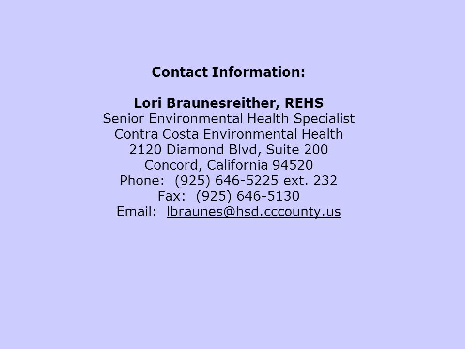 Contact Information: Lori Braunesreither, REHS Senior Environmental Health Specialist Contra Costa Environmental Health 2120 Diamond Blvd, Suite 200 Concord, California 94520 Phone: (925) 646-5225 ext.