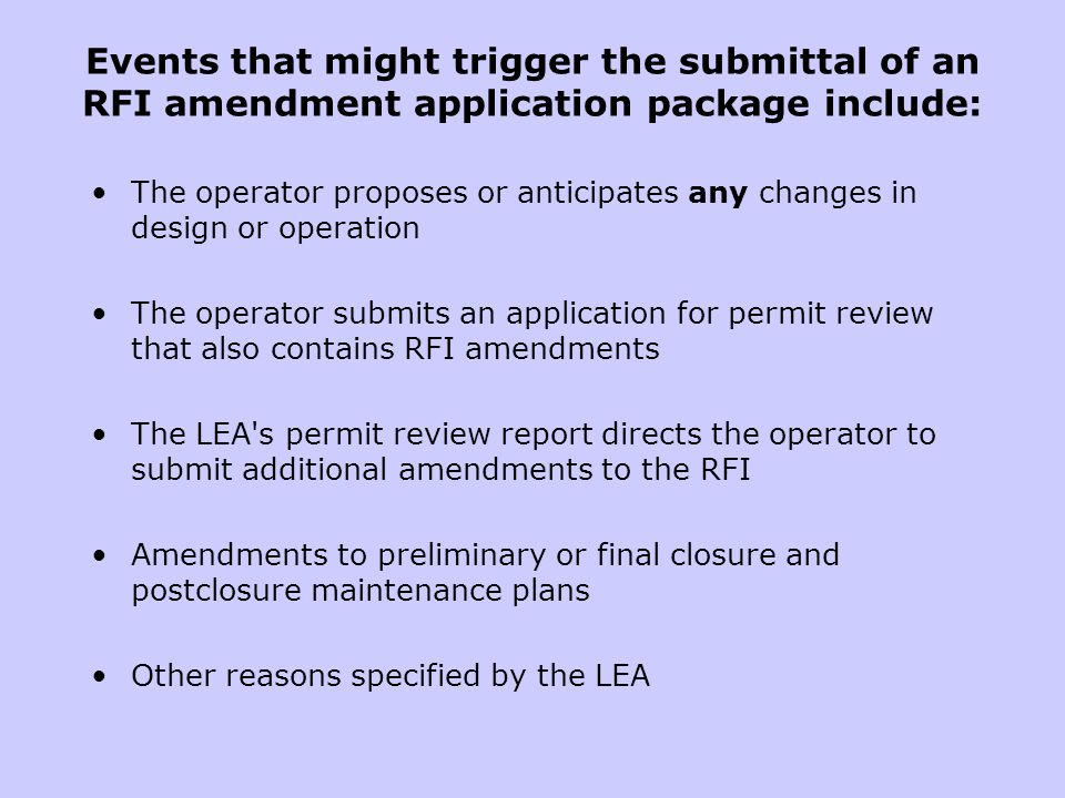 Events that might trigger the submittal of an RFI amendment application package include: The operator proposes or anticipates any changes in design or