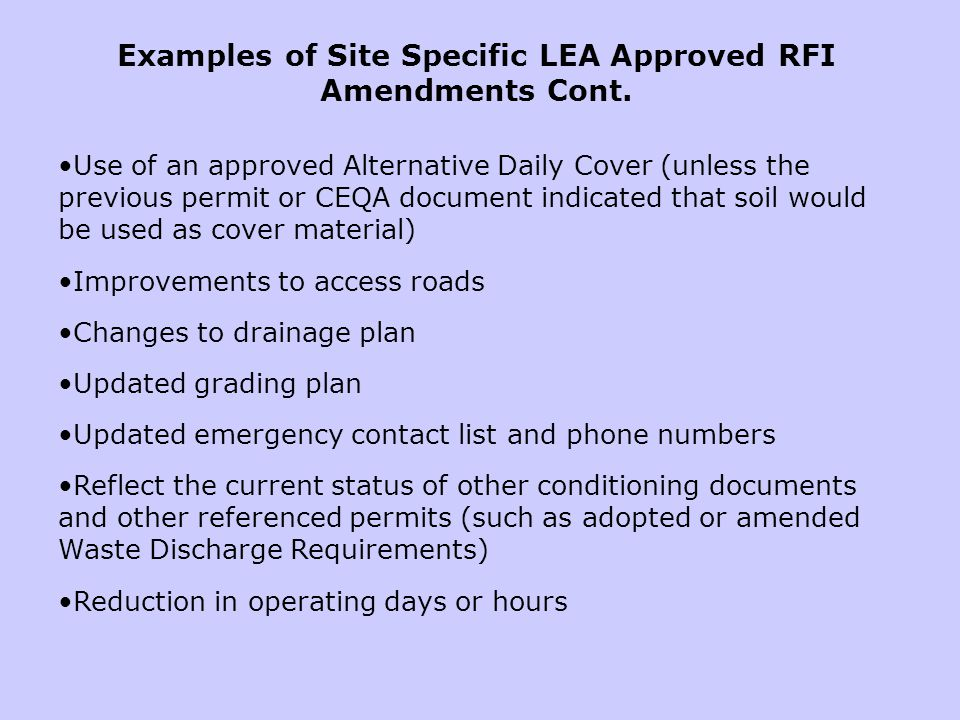 Use of an approved Alternative Daily Cover (unless the previous permit or CEQA document indicated that soil would be used as cover material) Improvements to access roads Changes to drainage plan Updated grading plan Updated emergency contact list and phone numbers Reflect the current status of other conditioning documents and other referenced permits (such as adopted or amended Waste Discharge Requirements) Reduction in operating days or hours Examples of Site Specific LEA Approved RFI Amendments Cont.