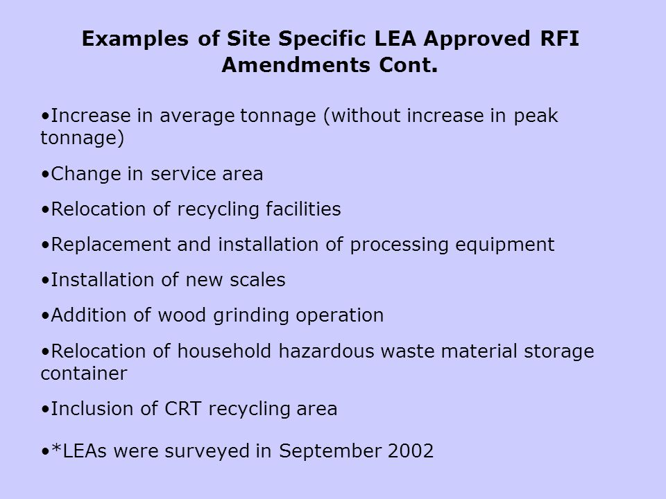 Increase in average tonnage (without increase in peak tonnage) Change in service area Relocation of recycling facilities Replacement and installation of processing equipment Installation of new scales Addition of wood grinding operation Relocation of household hazardous waste material storage container Inclusion of CRT recycling area *LEAs were surveyed in September 2002 Examples of Site Specific LEA Approved RFI Amendments Cont.