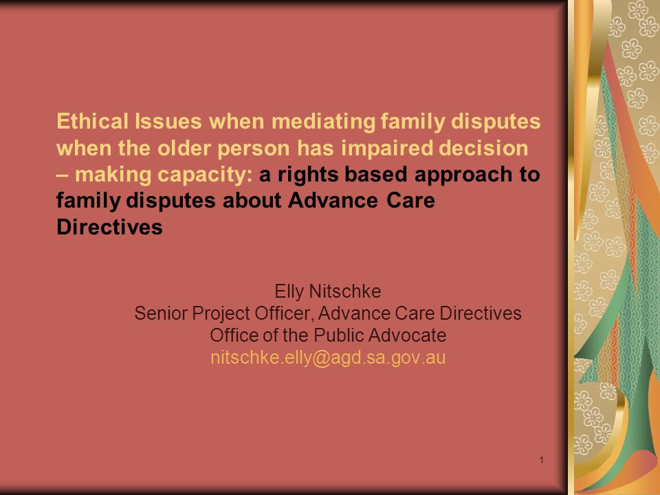 Ethical Issues when mediating family disputes when the older person has impaired decision – making capacity: a rights based approach to family disputes about Advance Care Directives Elly Nitschke Senior Project Officer, Advance Care Directives Office of the Public Advocate nitschke.elly@agd.sa.gov.au 1