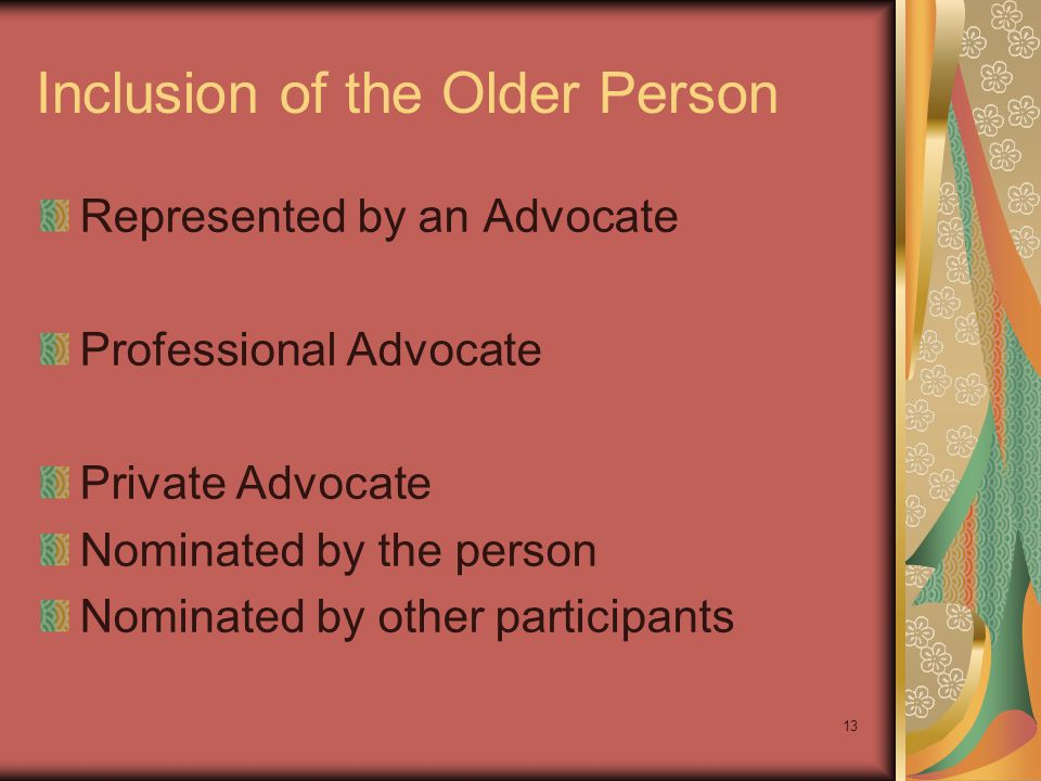 Inclusion of the Older Person Represented by an Advocate Professional Advocate Private Advocate Nominated by the person Nominated by other participants 13