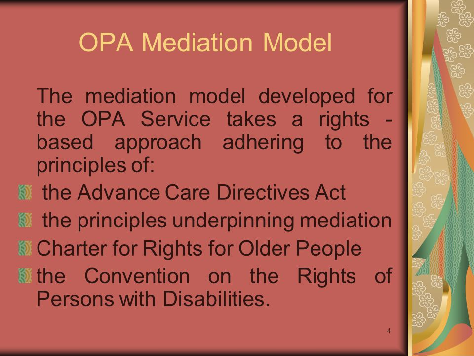 OPA Mediation Model The mediation model developed for the OPA Service takes a rights - based approach adhering to the principles of: the Advance Care Directives Act the principles underpinning mediation Charter for Rights for Older People the Convention on the Rights of Persons with Disabilities.
