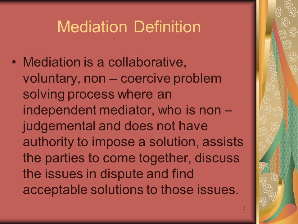 Mediation Definition Mediation is a collaborative, voluntary, non – coercive problem solving process where an independent mediator, who is non – judgemental and does not have authority to impose a solution, assists the parties to come together, discuss the issues in dispute and find acceptable solutions to those issues.