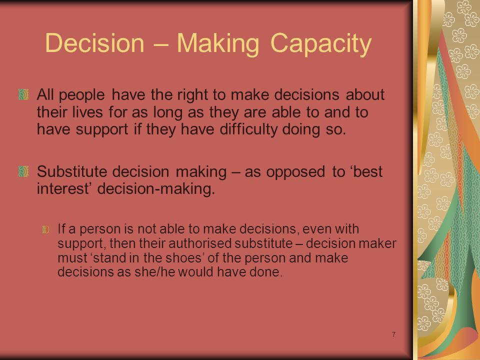Decision – Making Capacity All people have the right to make decisions about their lives for as long as they are able to and to have support if they have difficulty doing so.