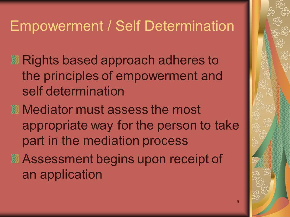 Empowerment / Self Determination Rights based approach adheres to the principles of empowerment and self determination Mediator must assess the most appropriate way for the person to take part in the mediation process Assessment begins upon receipt of an application 9