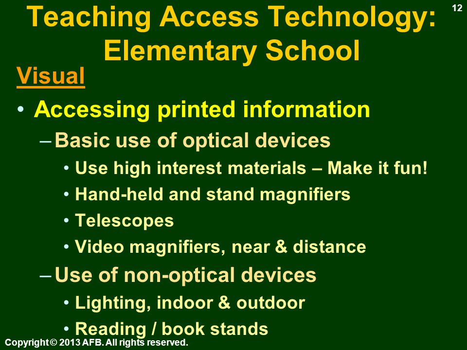 Teaching Access Technology: Elementary School What is determined by the assistive technology (AT) assessment –Tools for accessing printed information –Tools for accessing electronic information –Tools for writing Copyright © 2013 AFB.