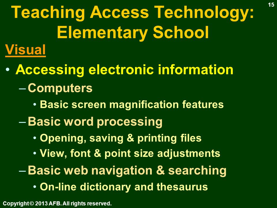 Teaching Access Technology: Elementary School Visual Accessing electronic information –Computers – Keyboarding (see Keyboarding & Word Processing Instruction) Use talking word processor ( Write Outloud, IntelliTalk) –Set font & point size for comfortable viewing Teacher instructs & dictates –Typing / keyboarding book Print to share / Save for documentation Keyboarding software –Drill & practice, not instruction Copyright © 2013 AFB.