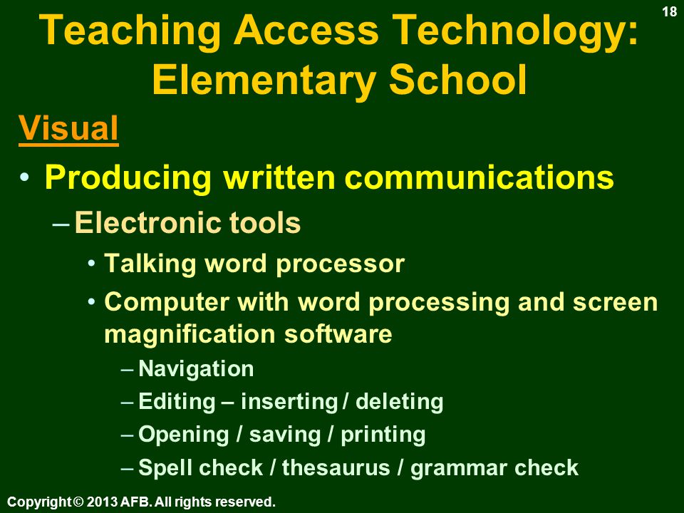 Teaching Access Technology: Elementary School Visual Producing written communications –Manual tools Bold / raised lined paper, markers Bold lined graph paper for math –Electronic tools Dedicated word processors –Neo and Dana from AlphaSmart Imaging software, worksheets Copyright © 2013 AFB.