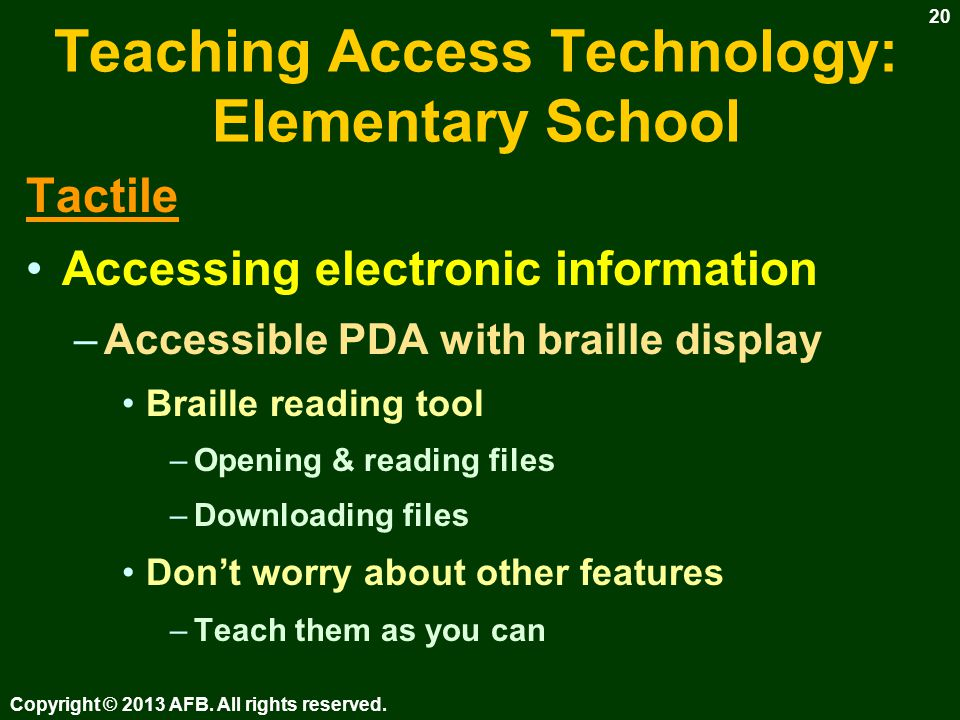 Teaching Access Technology: Elementary School Tactile Accessing printed information –Braille reading Hard copy & electronic –Tactile graphics Expose to various production methods Simple maps, graphs & diagrams Copyright © 2013 AFB.