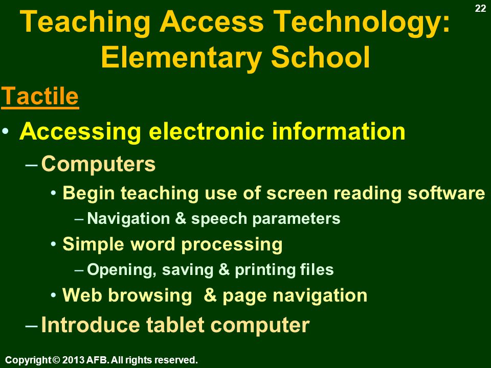 Teaching Access Technology: Elementary School Tactile Accessing electronic information –Computers – Keyboarding (see Keyboarding & Word Processing Instruction) Use talking word processor ( Write Outloud, IntelliTalk) –Set font & point size for comfortable viewing Teacher instructs & dictates –Typing / keyboarding book Print to share / Save for documentation Keyboarding software –Drill & practice, not instruction Copyright © 2013 AFB.