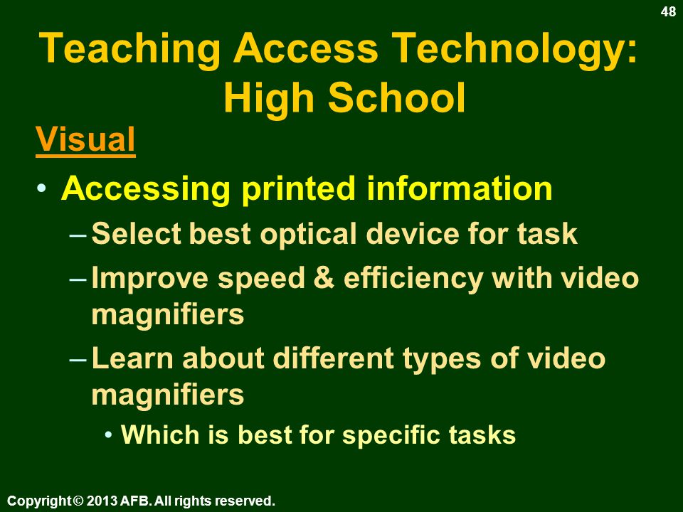 Teaching Access Technology: High School What is determined by the assistive technology (AT) assessment –Tools for accessing printed information –Tools for accessing electronic information –Tools for writing Copyright © 2013 AFB.