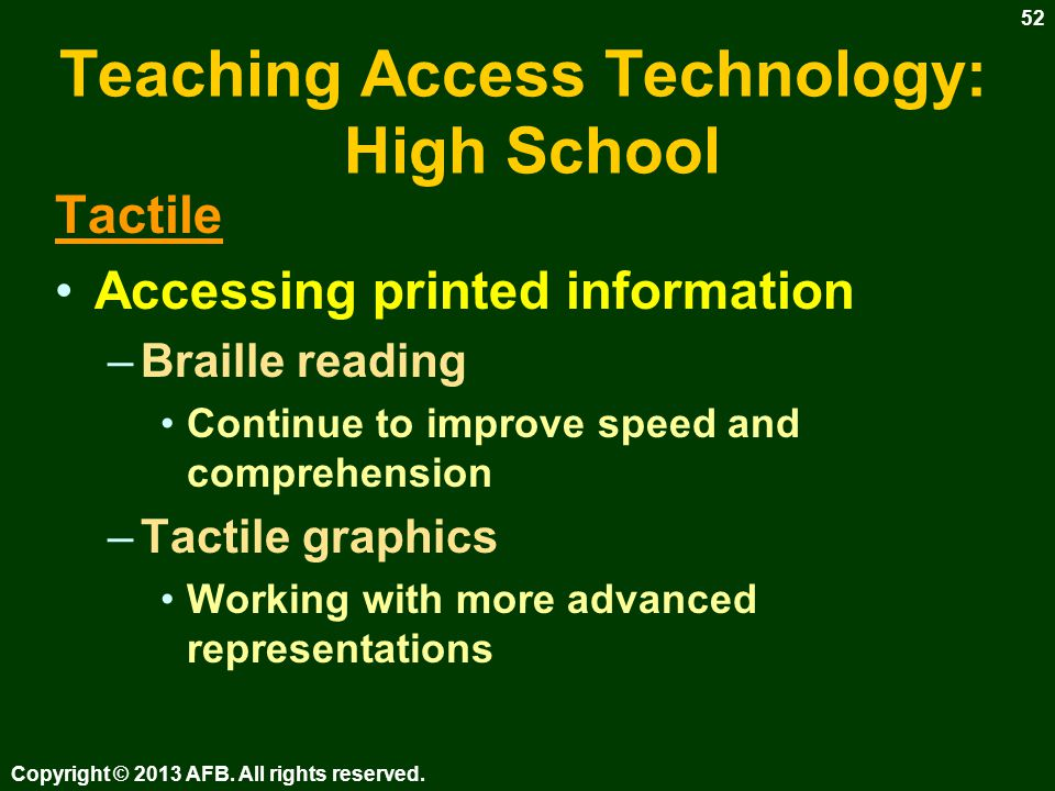 Teaching Access Technology: High School Visual Producing written communication –Computers Word processing skills –Styles and advanced formatting –Accessible PDA Note taking –Lectures –Print materials –Recorded materials Copyright © 2013 AFB.