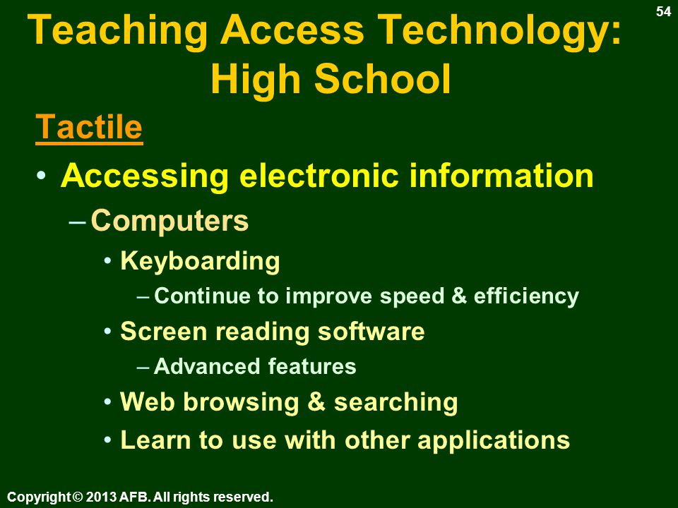 Teaching Access Technology: High School Tactile Accessing electronic information –Accessible PDA with braille display Braille reading tool E-mail Internet browsing Way finding Copyright © 2013 AFB.