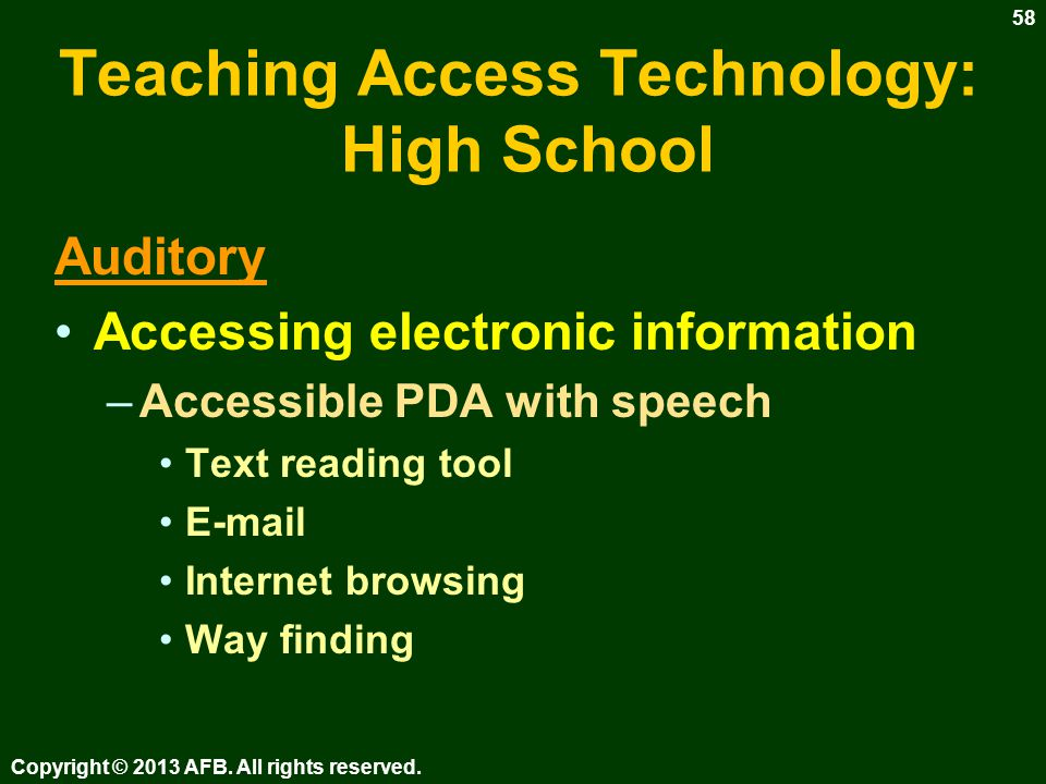 Teaching Access Technology: High School Auditory Accessing printed information –Improve efficiency of audio supported reading skills –Scheduling & using readers –Digital Talking Books (DTB) Order books –E-books –Specialized scanning systems Copyright © 2013 AFB.