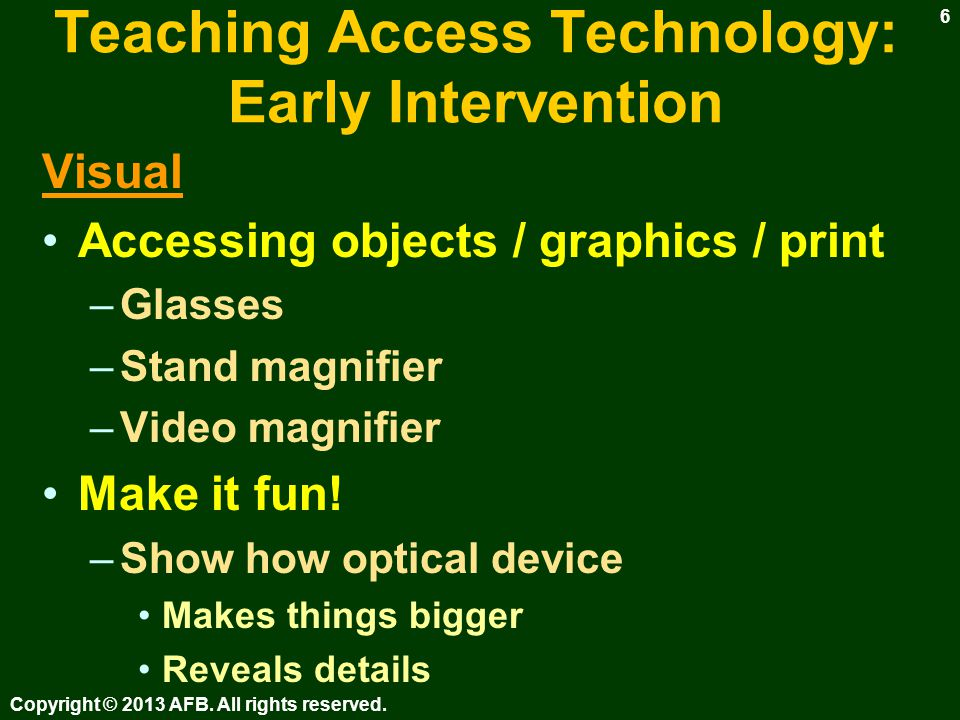 Teaching Access Technology: Early Intervention General Concepts –Cause & effect –Switch toys –Physical orientation to equipment –Directionality of keyboard –Respect for equipment Copyright © 2013 AFB.