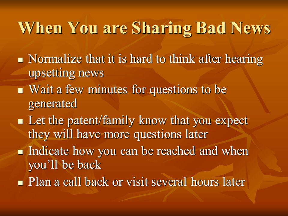 When You are Sharing Bad News Normalize that it is hard to think after hearing upsetting news Normalize that it is hard to think after hearing upsetting news Wait a few minutes for questions to be generated Wait a few minutes for questions to be generated Let the patent/family know that you expect they will have more questions later Let the patent/family know that you expect they will have more questions later Indicate how you can be reached and when youll be back Indicate how you can be reached and when youll be back Plan a call back or visit several hours later Plan a call back or visit several hours later