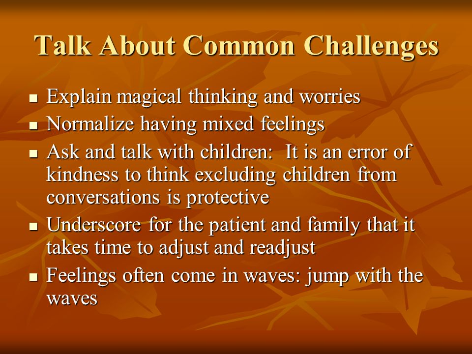 Talk About Common Challenges Explain magical thinking and worries Explain magical thinking and worries Normalize having mixed feelings Normalize having mixed feelings Ask and talk with children: It is an error of kindness to think excluding children from conversations is protective Ask and talk with children: It is an error of kindness to think excluding children from conversations is protective Underscore for the patient and family that it takes time to adjust and readjust Underscore for the patient and family that it takes time to adjust and readjust Feelings often come in waves: jump with the waves Feelings often come in waves: jump with the waves