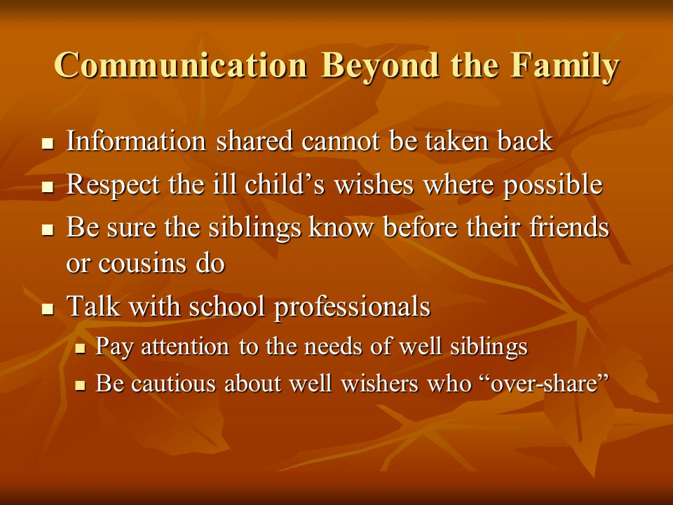Communication Beyond the Family Information shared cannot be taken back Information shared cannot be taken back Respect the ill childs wishes where possible Respect the ill childs wishes where possible Be sure the siblings know before their friends or cousins do Be sure the siblings know before their friends or cousins do Talk with school professionals Talk with school professionals Pay attention to the needs of well siblings Pay attention to the needs of well siblings Be cautious about well wishers who over-share Be cautious about well wishers who over-share