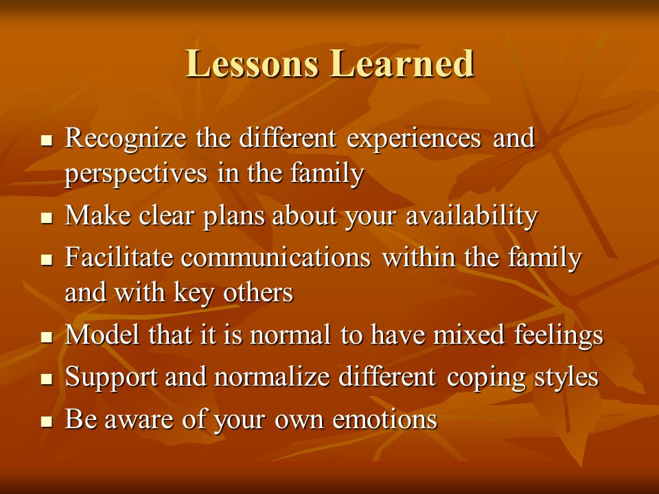Lessons Learned Recognize the different experiences and perspectives in the family Recognize the different experiences and perspectives in the family Make clear plans about your availability Make clear plans about your availability Facilitate communications within the family and with key others Facilitate communications within the family and with key others Model that it is normal to have mixed feelings Model that it is normal to have mixed feelings Support and normalize different coping styles Support and normalize different coping styles Be aware of your own emotions Be aware of your own emotions